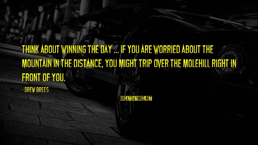 Drew Brees Sayings By Drew Brees: Think about winning the day ... if you are worried about the mountain in the