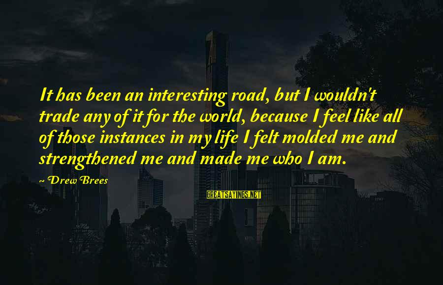 Drew Brees Sayings By Drew Brees: It has been an interesting road, but I wouldn't trade any of it for the