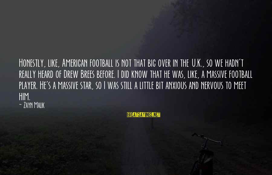 Drew Brees Sayings By Zayn Malik: Honestly, like, American football is not that big over in the U.K., so we hadn't