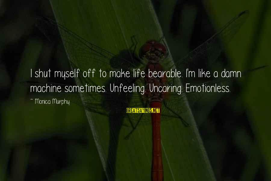 Drew Callahan Sayings By Monica Murphy: I shut myself off to make life bearable. I'm like a damn machine sometimes. Unfeeling.