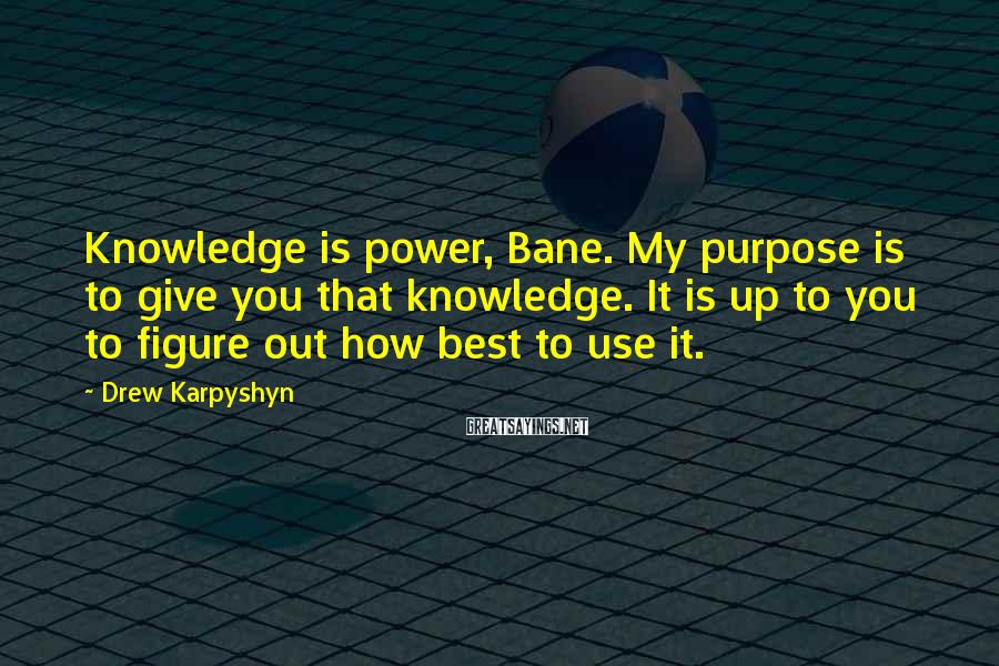 Drew Karpyshyn Sayings: Knowledge is power, Bane. My purpose is to give you that knowledge. It is up