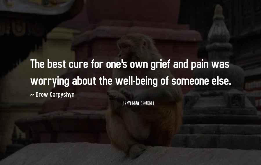 Drew Karpyshyn Sayings: The best cure for one's own grief and pain was worrying about the well-being of