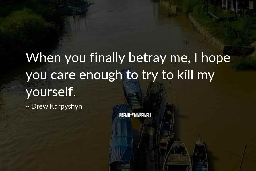Drew Karpyshyn Sayings: When you finally betray me, I hope you care enough to try to kill my