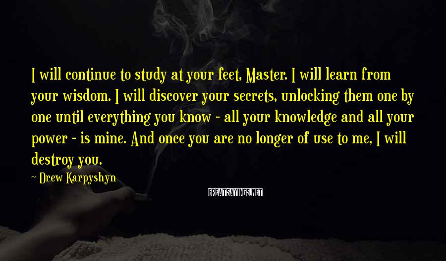 Drew Karpyshyn Sayings: I will continue to study at your feet, Master. I will learn from your wisdom.