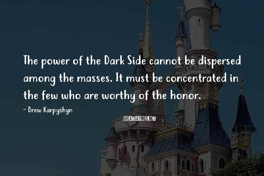 Drew Karpyshyn Sayings: The power of the Dark Side cannot be dispersed among the masses. It must be