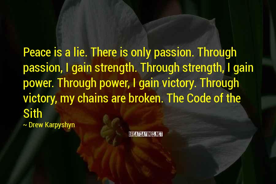 Drew Karpyshyn Sayings: Peace is a lie. There is only passion. Through passion, I gain strength. Through strength,