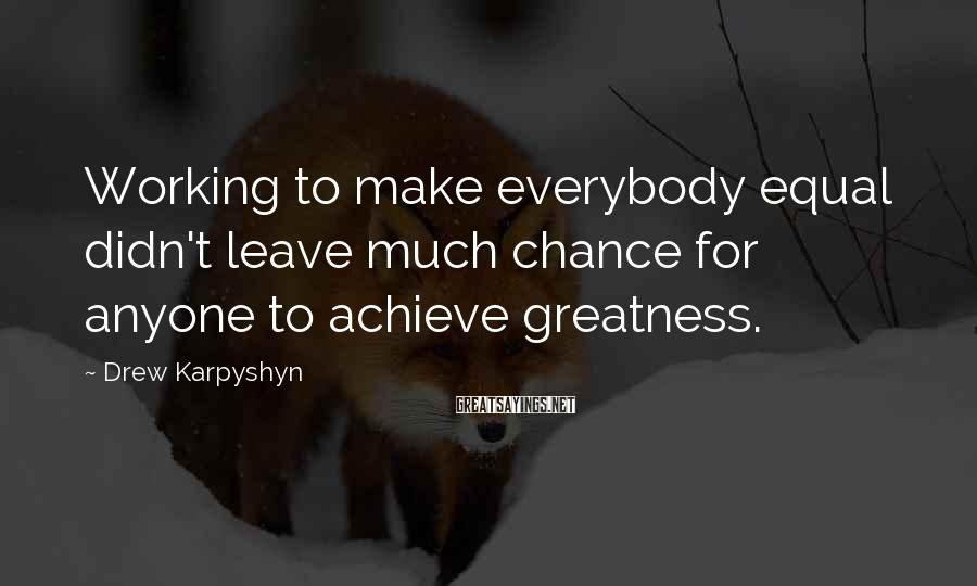 Drew Karpyshyn Sayings: Working to make everybody equal didn't leave much chance for anyone to achieve greatness.