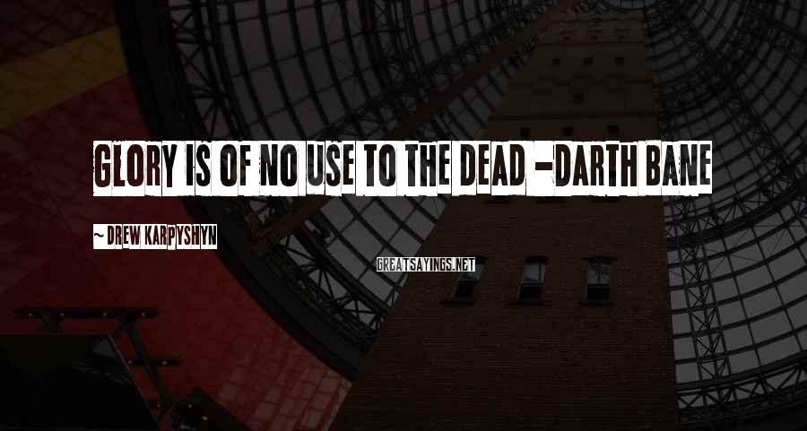 Drew Karpyshyn Sayings: Glory is of no use to the dead -Darth Bane