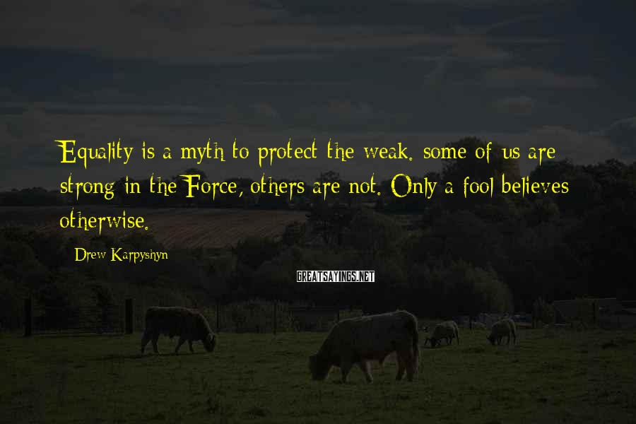 Drew Karpyshyn Sayings: Equality is a myth to protect the weak. some of us are strong in the