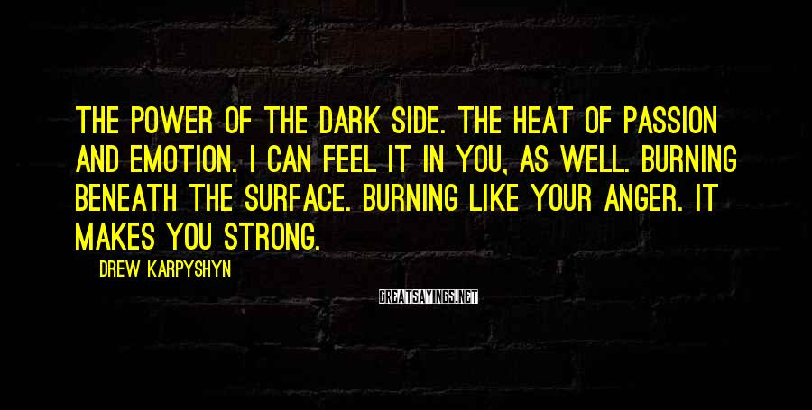 Drew Karpyshyn Sayings: The power of the dark side. The heat of passion and emotion. I can feel