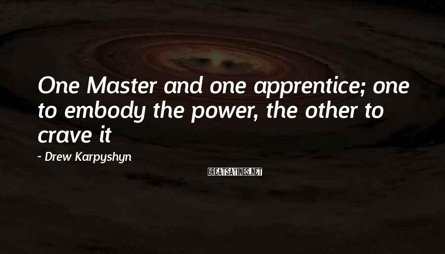 Drew Karpyshyn Sayings: One Master and one apprentice; one to embody the power, the other to crave it