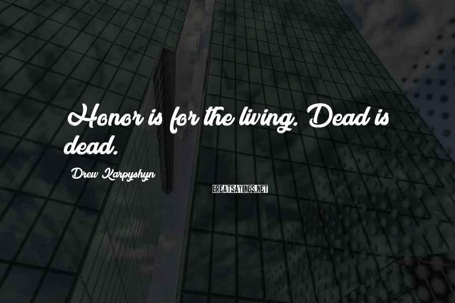 Drew Karpyshyn Sayings: Honor is for the living. Dead is dead.