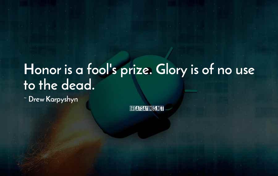 Drew Karpyshyn Sayings: Honor is a fool's prize. Glory is of no use to the dead.