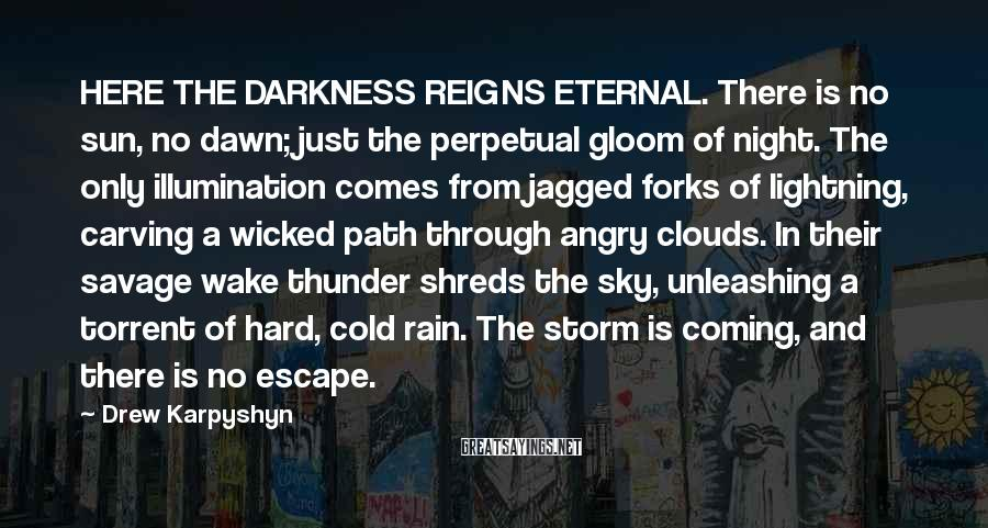 Drew Karpyshyn Sayings: HERE THE DARKNESS REIGNS ETERNAL. There is no sun, no dawn; just the perpetual gloom