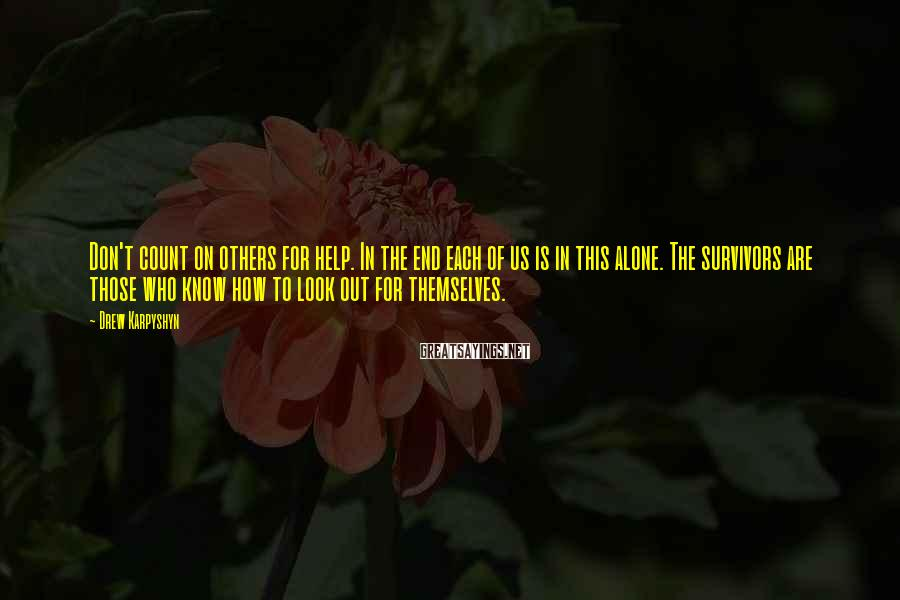 Drew Karpyshyn Sayings: Don't count on others for help. In the end each of us is in this