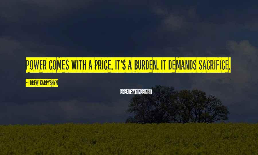 Drew Karpyshyn Sayings: Power comes with a price. It's a burden. It demands sacrifice.