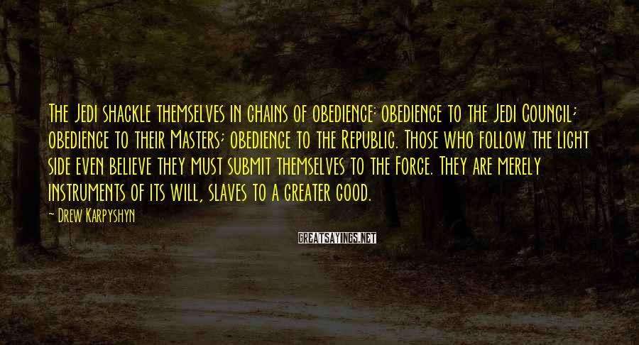 Drew Karpyshyn Sayings: The Jedi shackle themselves in chains of obedience: obedience to the Jedi Council; obedience to