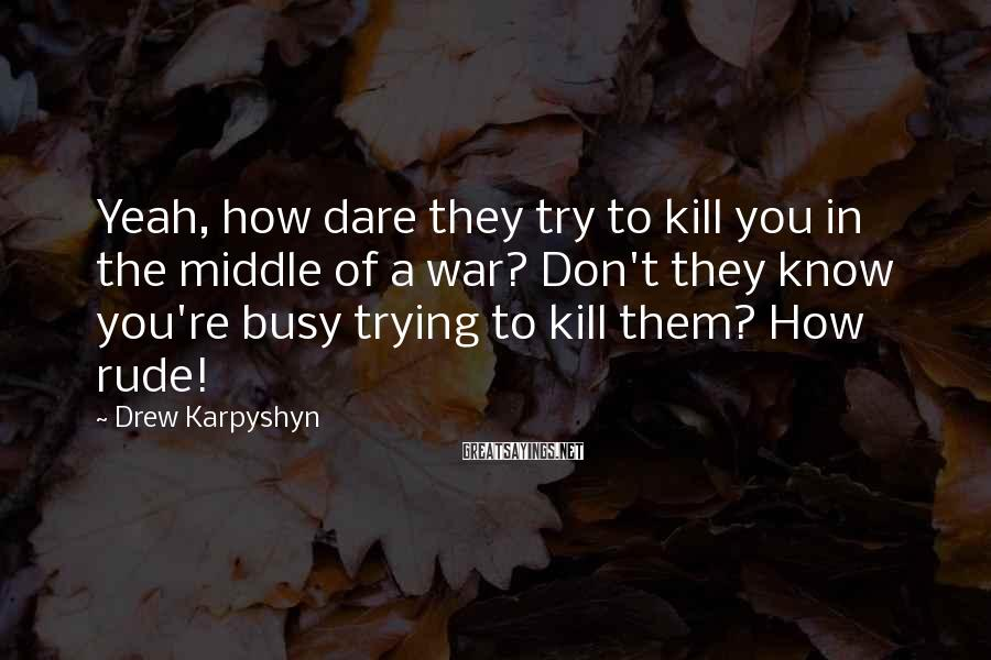 Drew Karpyshyn Sayings: Yeah, how dare they try to kill you in the middle of a war? Don't
