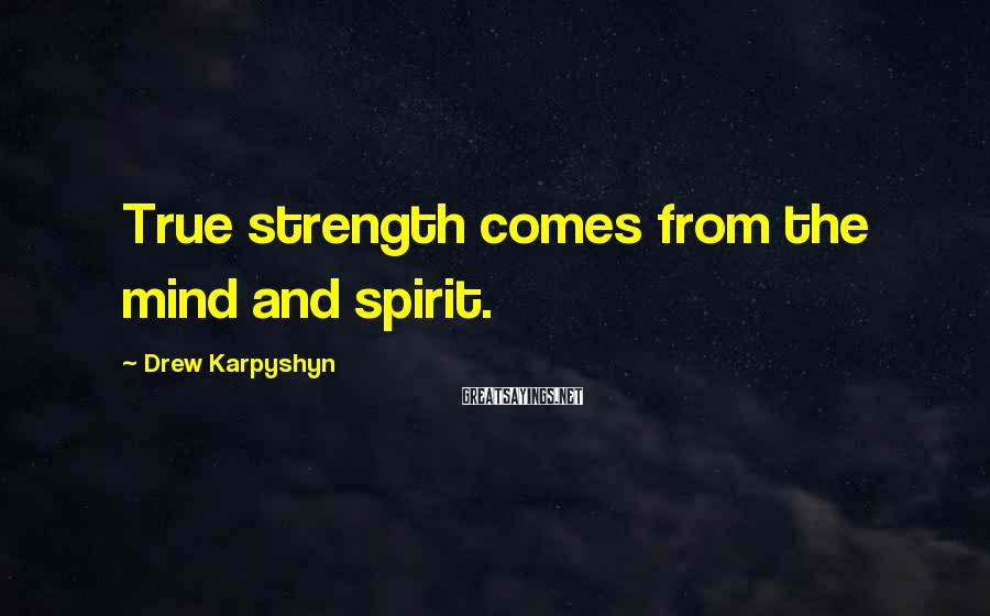 Drew Karpyshyn Sayings: True strength comes from the mind and spirit.