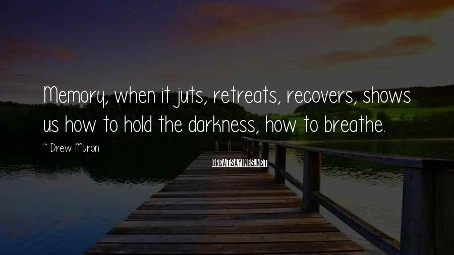 Drew Myron Sayings: Memory, when it juts, retreats, recovers, shows us how to hold the darkness, how to