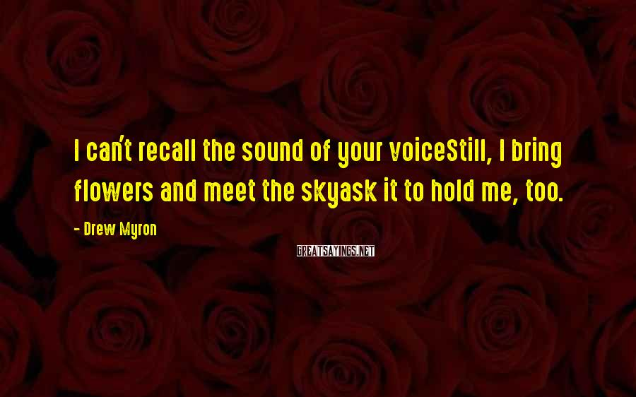 Drew Myron Sayings: I can't recall the sound of your voiceStill, I bring flowers and meet the skyask