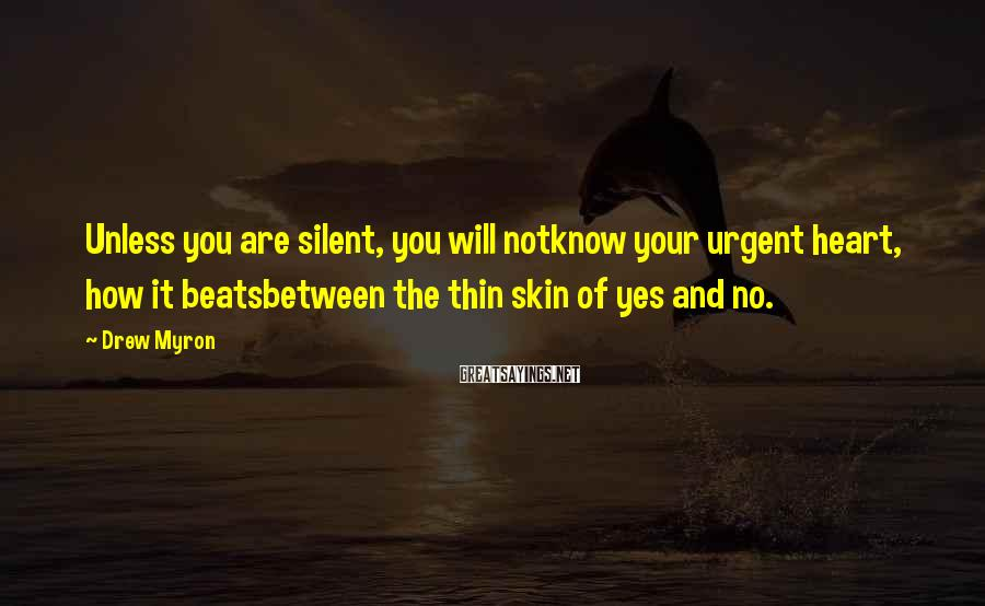 Drew Myron Sayings: Unless you are silent, you will notknow your urgent heart, how it beatsbetween the thin