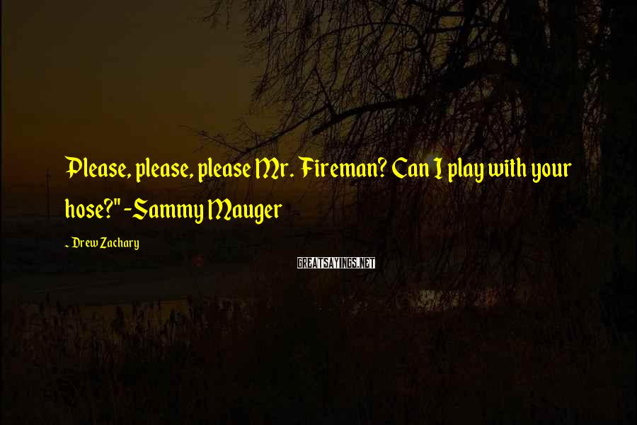 "Drew Zachary Sayings: Please, please, please Mr. Fireman? Can I play with your hose?"" -Sammy Mauger"