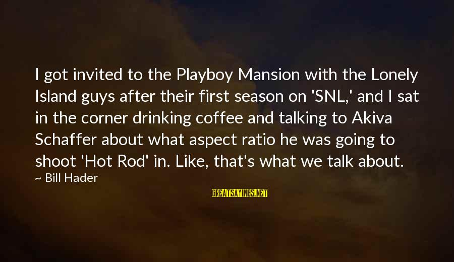 Drinking Coffee Sayings By Bill Hader: I got invited to the Playboy Mansion with the Lonely Island guys after their first