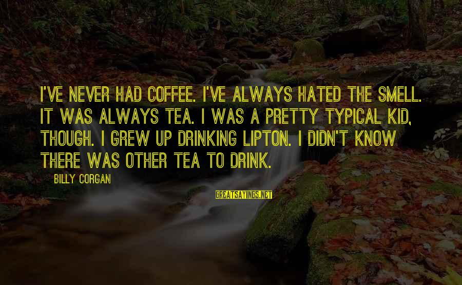 Drinking Coffee Sayings By Billy Corgan: I've never had coffee. I've always hated the smell. It was always tea. I was
