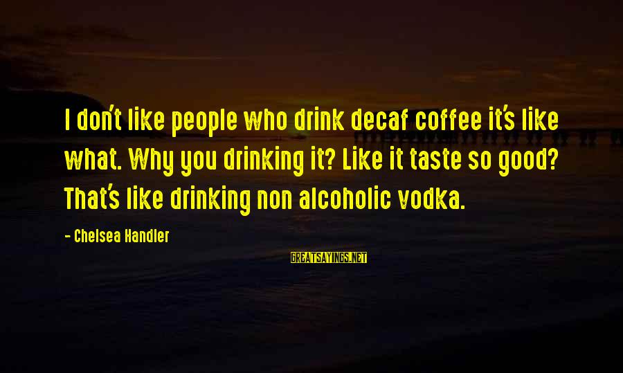 Drinking Coffee Sayings By Chelsea Handler: I don't like people who drink decaf coffee it's like what. Why you drinking it?