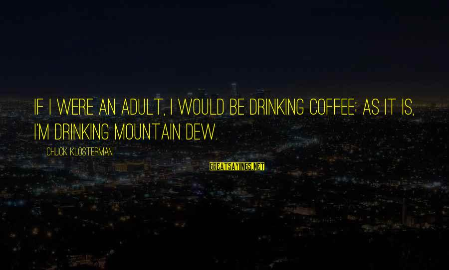 Drinking Coffee Sayings By Chuck Klosterman: If I were an adult, I would be drinking coffee; as it is, I'm drinking