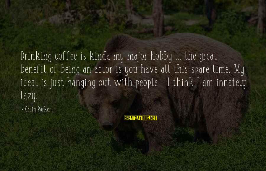 Drinking Coffee Sayings By Craig Parker: Drinking coffee is kinda my major hobby ... the great benefit of being an actor