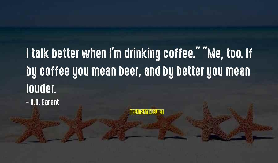 """Drinking Coffee Sayings By D.D. Barant: I talk better when I'm drinking coffee."""" """"Me, too. If by coffee you mean beer,"""