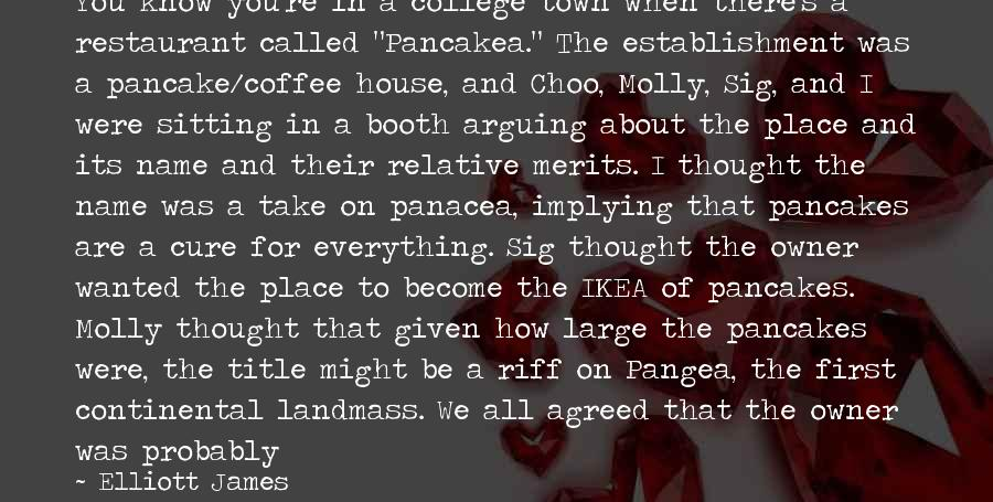 """Drinking Coffee Sayings By Elliott James: You know you're in a college town when there's a restaurant called """"Pancakea."""" The establishment"""