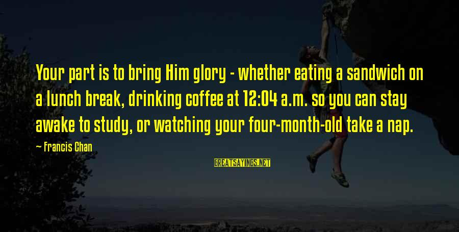 Drinking Coffee Sayings By Francis Chan: Your part is to bring Him glory - whether eating a sandwich on a lunch