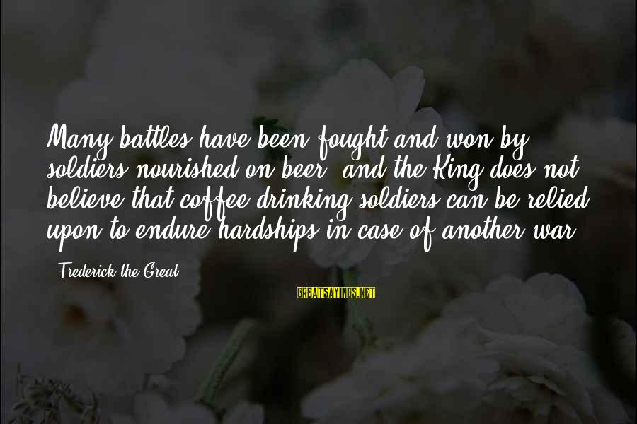 Drinking Coffee Sayings By Frederick The Great: Many battles have been fought and won by soldiers nourished on beer, and the King