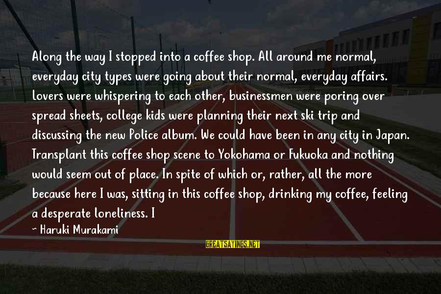 Drinking Coffee Sayings By Haruki Murakami: Along the way I stopped into a coffee shop. All around me normal, everyday city