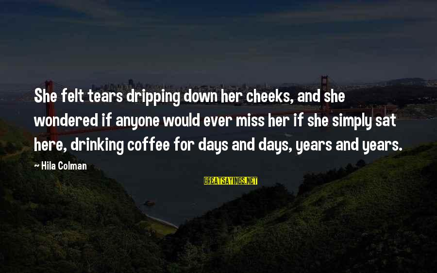 Drinking Coffee Sayings By Hila Colman: She felt tears dripping down her cheeks, and she wondered if anyone would ever miss
