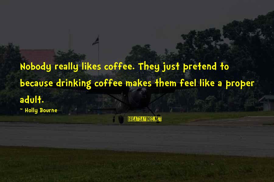 Drinking Coffee Sayings By Holly Bourne: Nobody really likes coffee. They just pretend to because drinking coffee makes them feel like