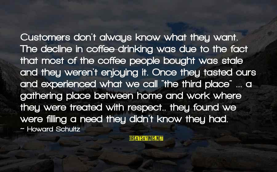 Drinking Coffee Sayings By Howard Schultz: Customers don't always know what they want. The decline in coffee-drinking was due to the