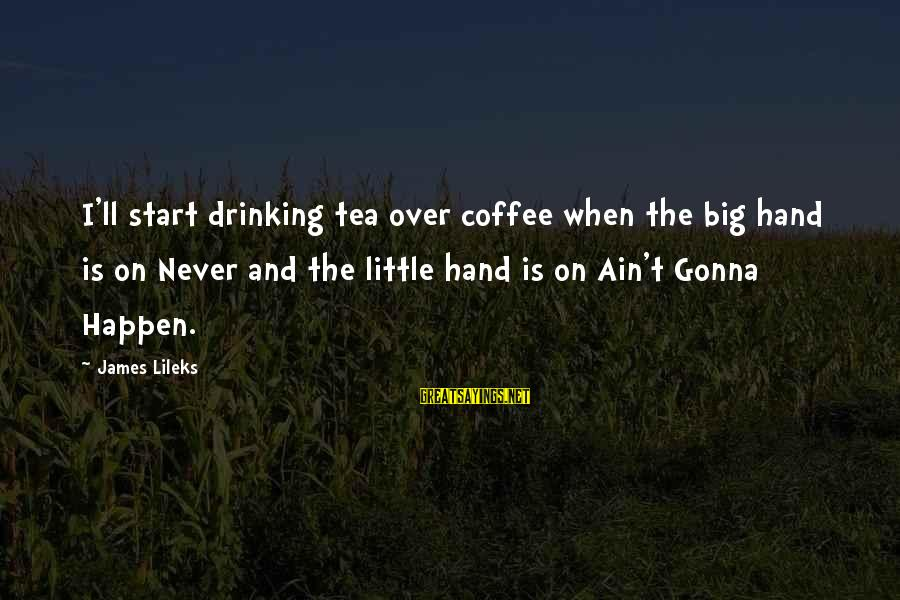 Drinking Coffee Sayings By James Lileks: I'll start drinking tea over coffee when the big hand is on Never and the