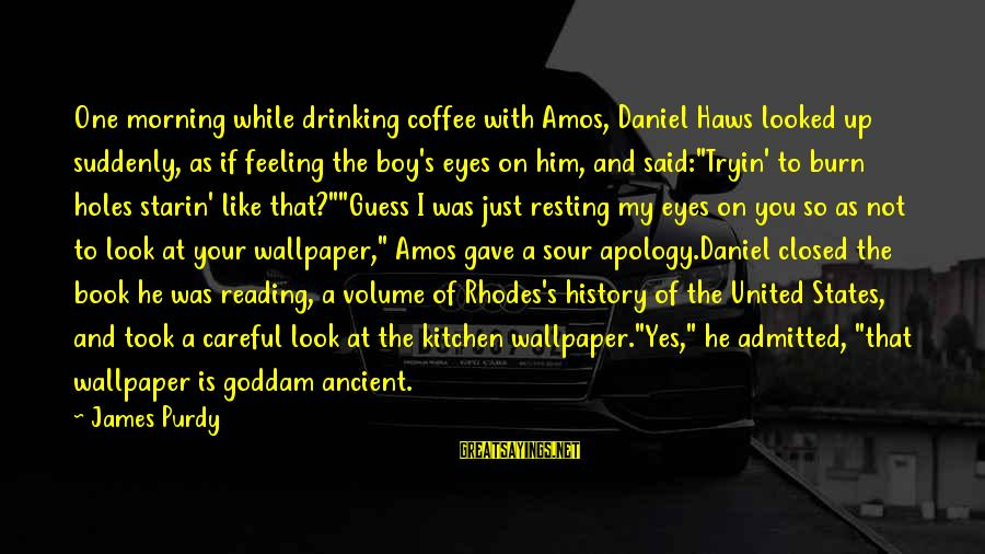 Drinking Coffee Sayings By James Purdy: One morning while drinking coffee with Amos, Daniel Haws looked up suddenly, as if feeling