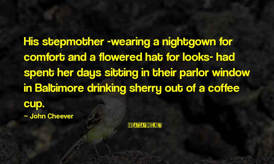 Drinking Coffee Sayings By John Cheever: His stepmother -wearing a nightgown for comfort and a flowered hat for looks- had spent