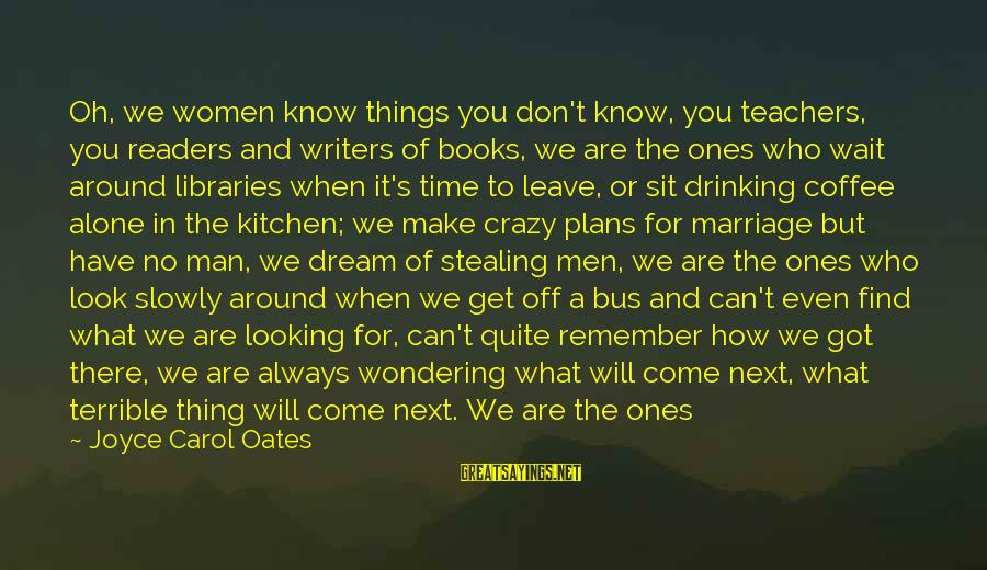 Drinking Coffee Sayings By Joyce Carol Oates: Oh, we women know things you don't know, you teachers, you readers and writers of
