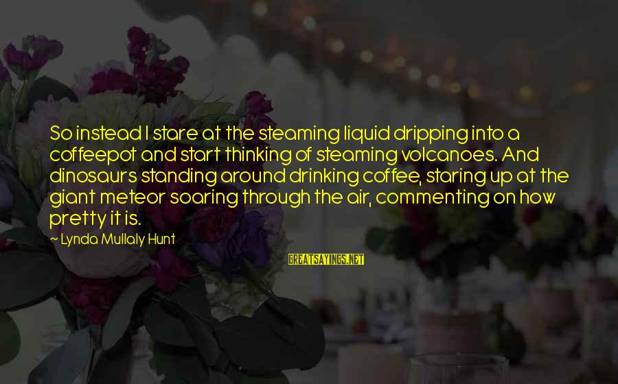Drinking Coffee Sayings By Lynda Mullaly Hunt: So instead I stare at the steaming liquid dripping into a coffeepot and start thinking