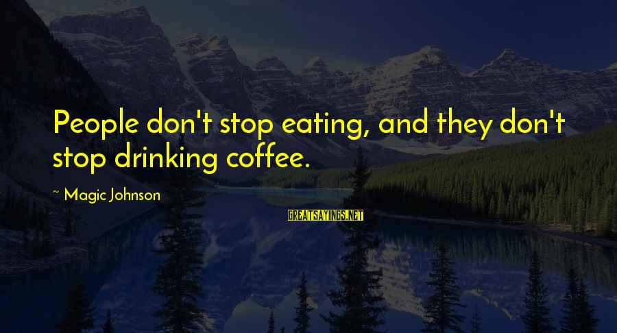 Drinking Coffee Sayings By Magic Johnson: People don't stop eating, and they don't stop drinking coffee.