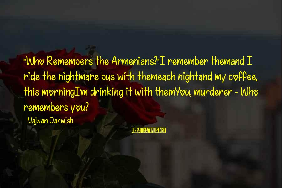 """Drinking Coffee Sayings By Najwan Darwish: """"Who Remembers the Armenians?""""I remember themand I ride the nightmare bus with themeach nightand my"""