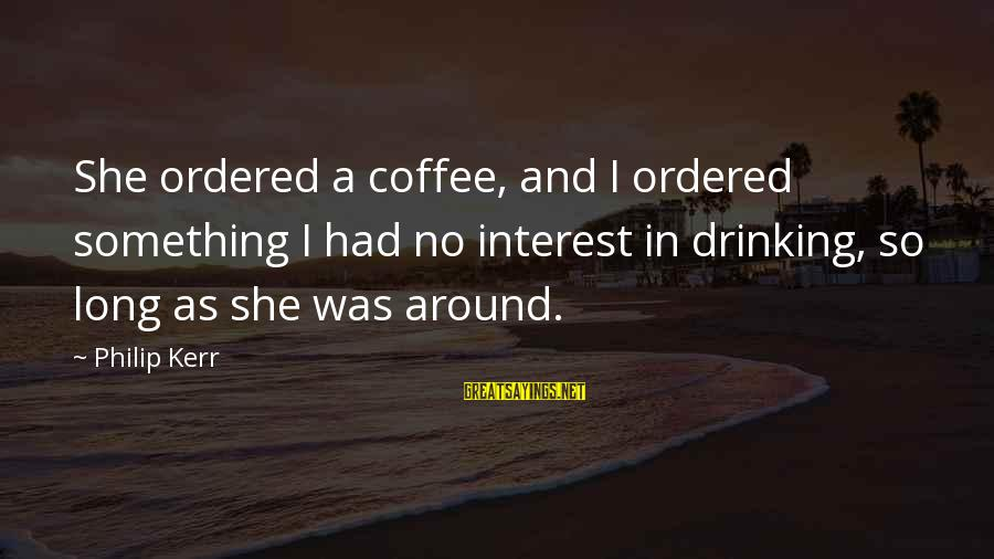 Drinking Coffee Sayings By Philip Kerr: She ordered a coffee, and I ordered something I had no interest in drinking, so