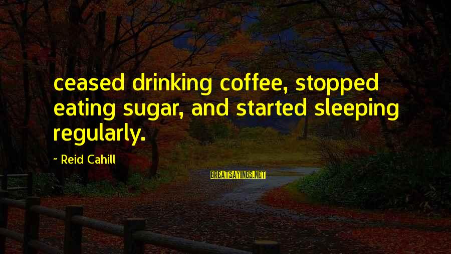 Drinking Coffee Sayings By Reid Cahill: ceased drinking coffee, stopped eating sugar, and started sleeping regularly.