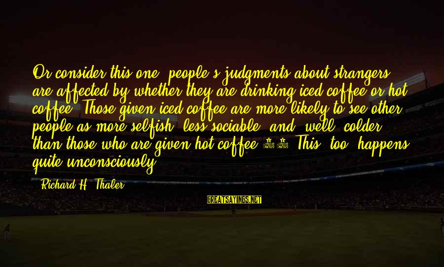 Drinking Coffee Sayings By Richard H. Thaler: Or consider this one: people's judgments about strangers are affected by whether they are drinking